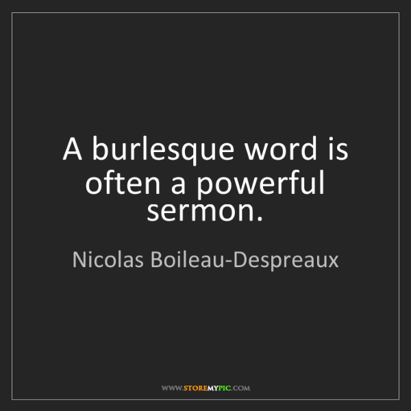 Nicolas Boileau-Despreaux: A burlesque word is often a powerful sermon.