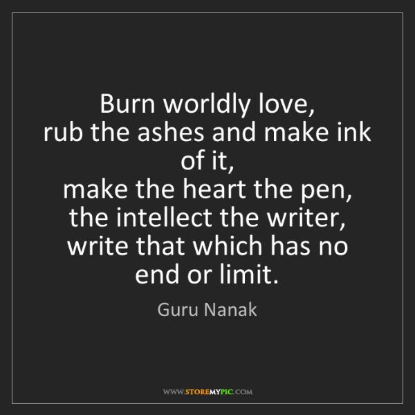 Guru Nanak: Burn worldly love,   rub the ashes and make ink of it,...