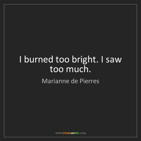 Marianne de Pierres: I burned too bright. I saw too much.