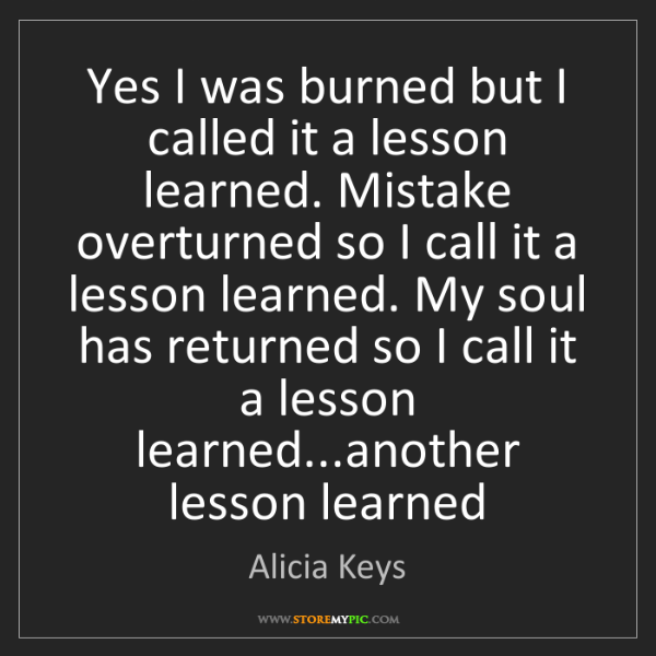 Alicia Keys: Yes I was burned but I called it a lesson learned. Mistake...
