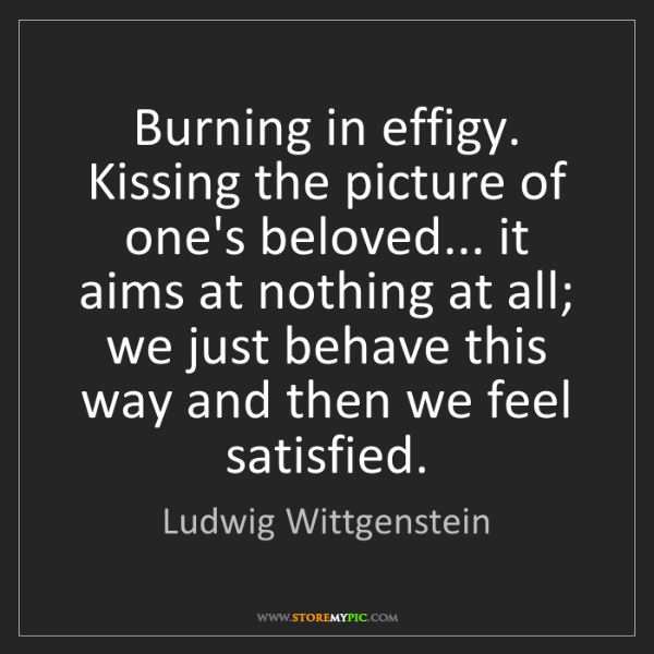 Ludwig Wittgenstein: Burning in effigy. Kissing the picture of one's beloved......