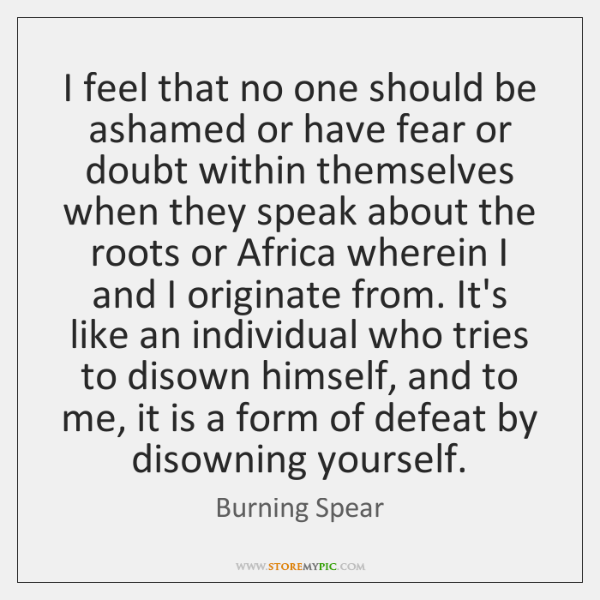 I feel that no one should be ashamed or have fear or ...