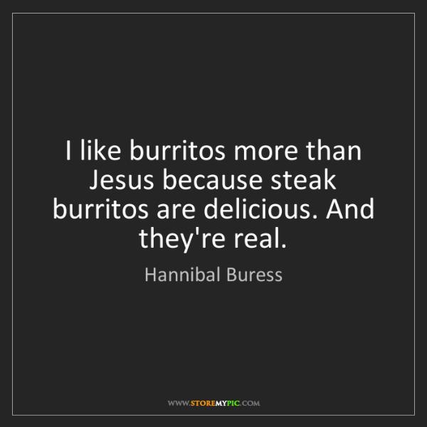 Hannibal Buress: I like burritos more than Jesus because steak burritos...