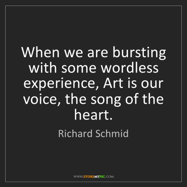 Richard Schmid: When we are bursting with some wordless experience, Art...