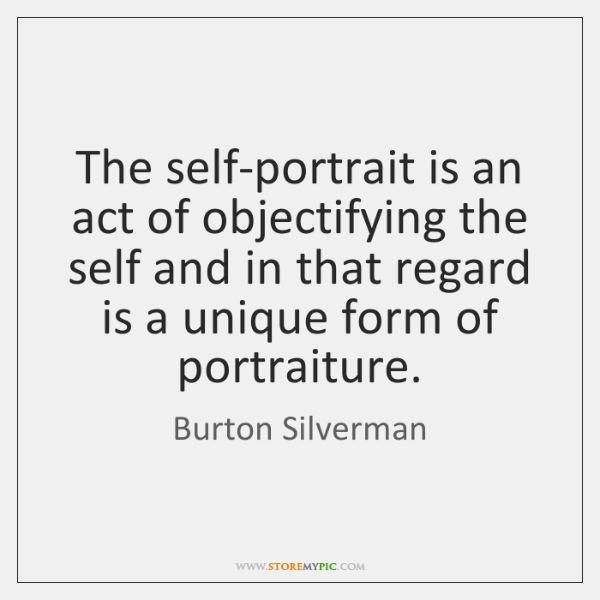 The self-portrait is an act of objectifying the self and in that ...