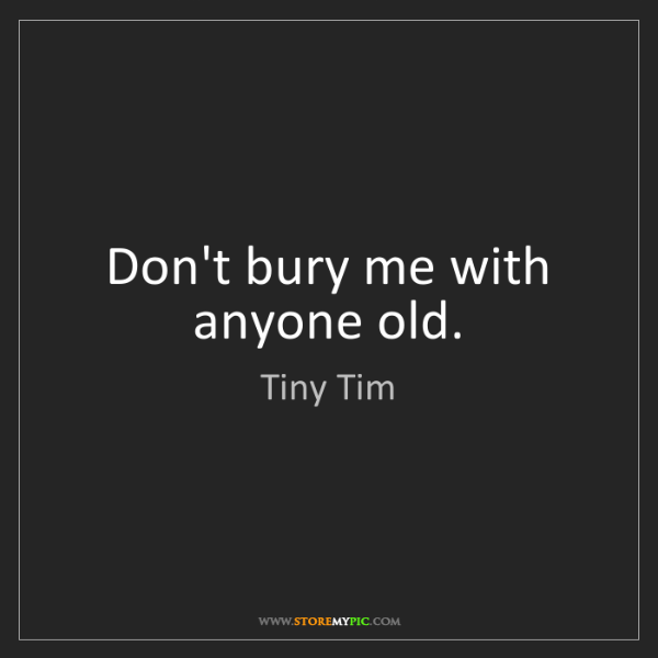 Tiny Tim: Don't bury me with anyone old.