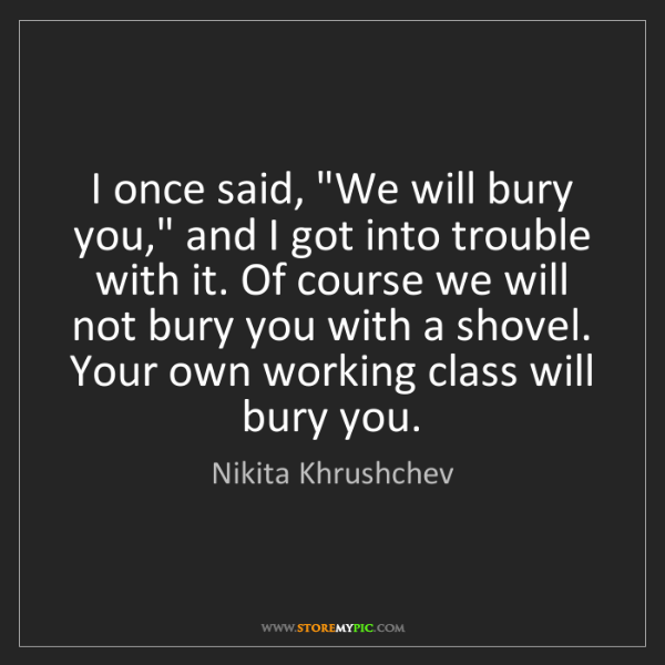 """Nikita Khrushchev: I once said, """"We will bury you,"""" and I got into trouble..."""