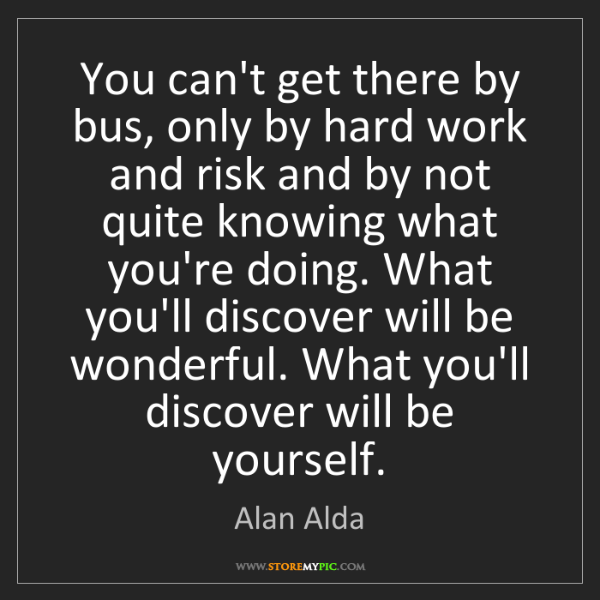 Alan Alda: You can't get there by bus, only by hard work and risk...