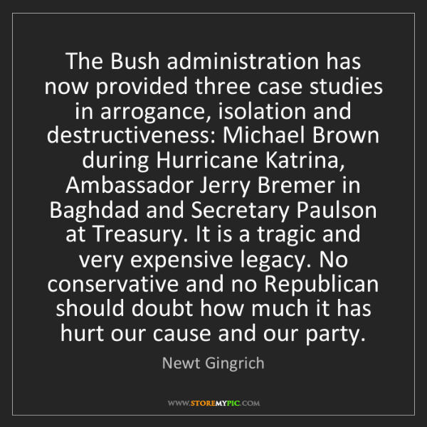 Newt Gingrich: The Bush administration has now provided three case studies...