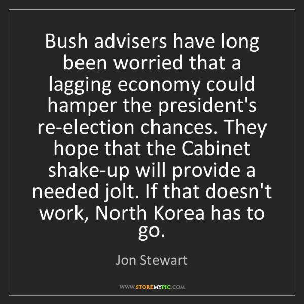 Jon Stewart: Bush advisers have long been worried that a lagging economy...