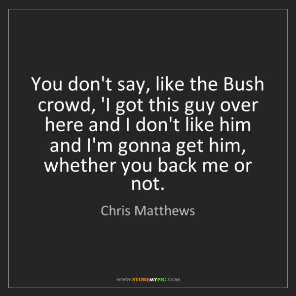 Chris Matthews: You don't say, like the Bush crowd, 'I got this guy over...