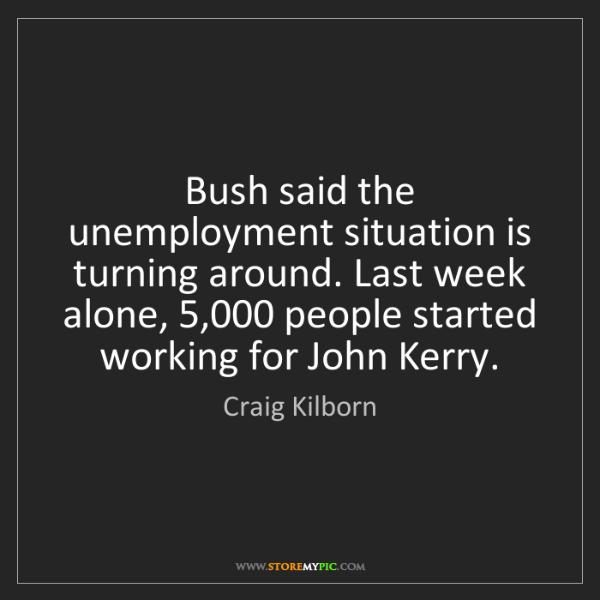 Craig Kilborn: Bush said the unemployment situation is turning around....