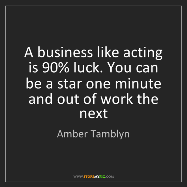 Amber Tamblyn: A business like acting is 90% luck. You can be a star...