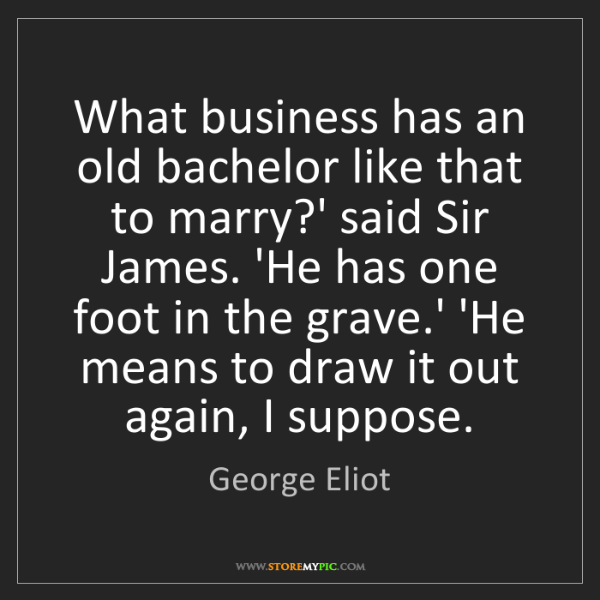 George Eliot: What business has an old bachelor like that to marry?'...