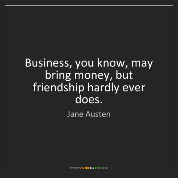 Jane Austen: Business, you know, may bring money, but friendship hardly...