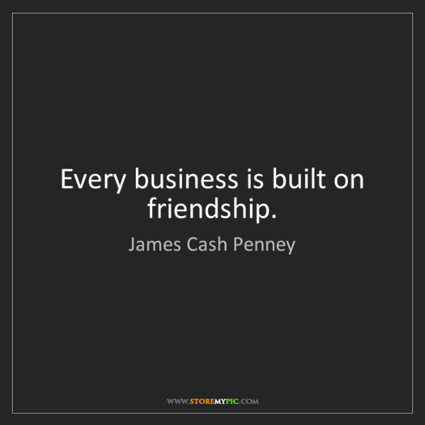 James Cash Penney: Every business is built on friendship.