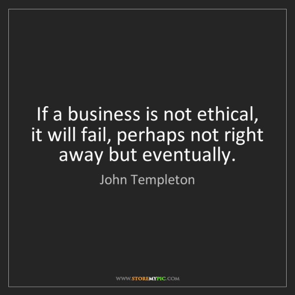 John Templeton: If a business is not ethical, it will fail, perhaps not...