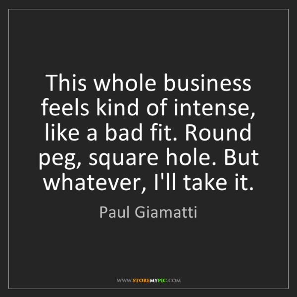 Paul Giamatti: This whole business feels kind of intense, like a bad...