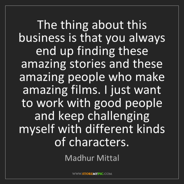 Madhur Mittal: The thing about this business is that you always end...