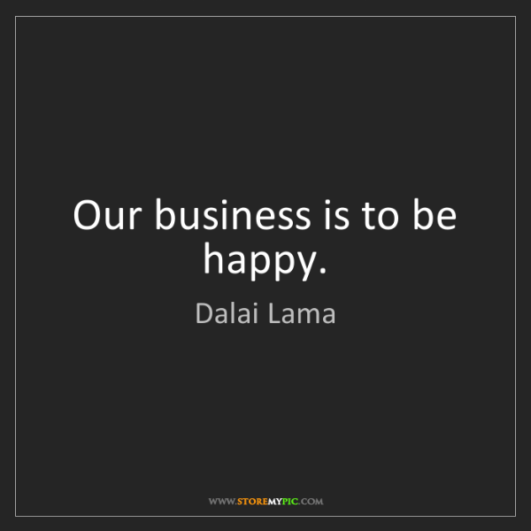 Dalai Lama: Our business is to be happy.