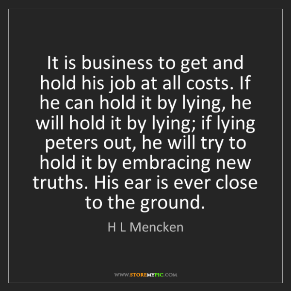 H L Mencken: It is business to get and hold his job at all costs....