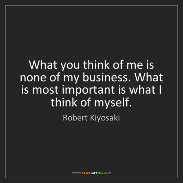Robert Kiyosaki: What you think of me is none of my business. What is...