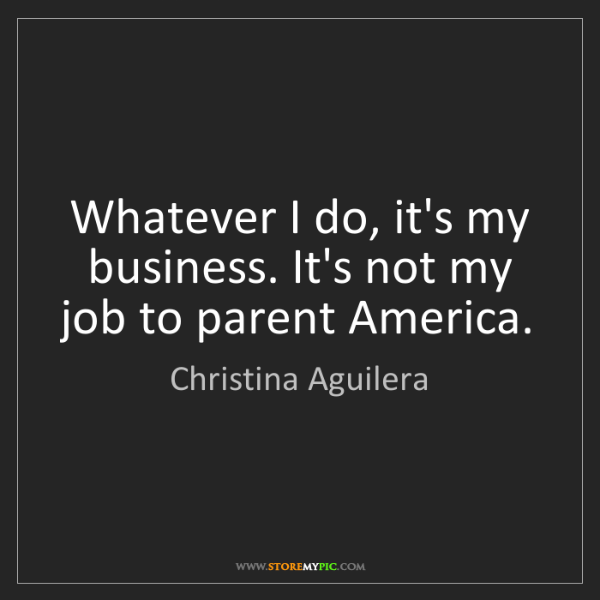 Christina Aguilera: Whatever I do, it's my business. It's not my job to parent...