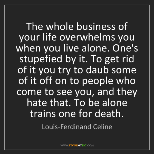 Louis-Ferdinand Celine: The whole business of your life overwhelms you when you...