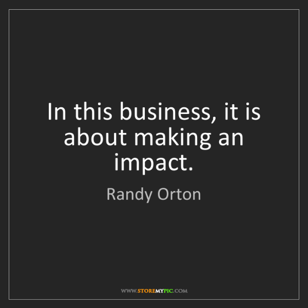 Randy Orton: In this business, it is about making an impact.