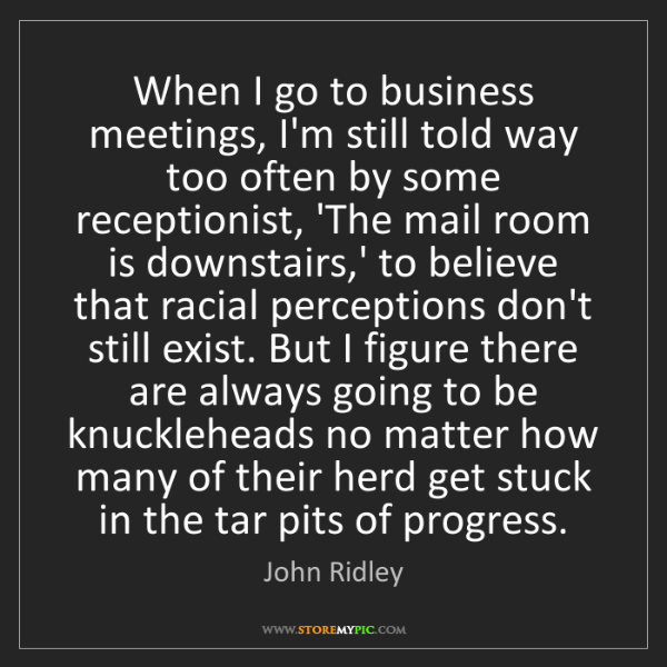 John Ridley: When I go to business meetings, I'm still told way too...