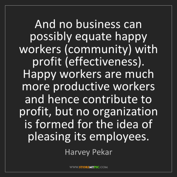 Harvey Pekar: And no business can possibly equate happy workers (community)...