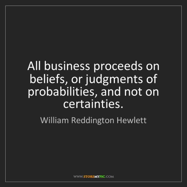 William Reddington Hewlett: All business proceeds on beliefs, or judgments of probabilities,...