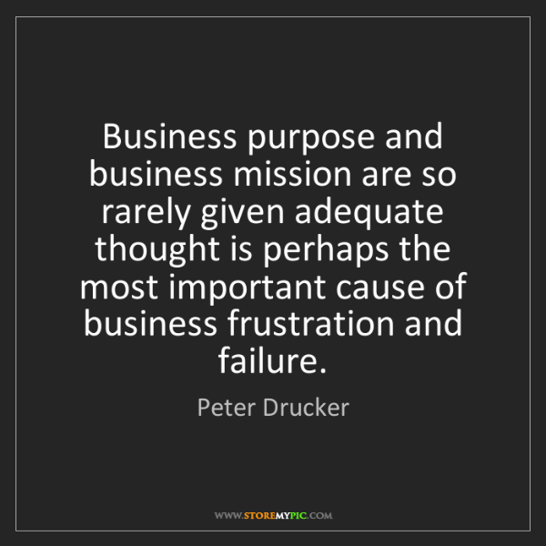 Peter Drucker: Business purpose and business mission are so rarely given...