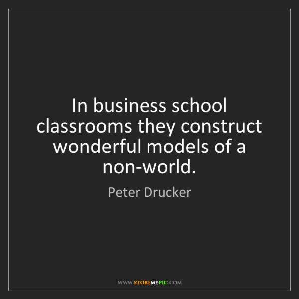 Peter Drucker: In business school classrooms they construct wonderful...