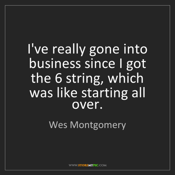 Wes Montgomery: I've really gone into business since I got the 6 string,...