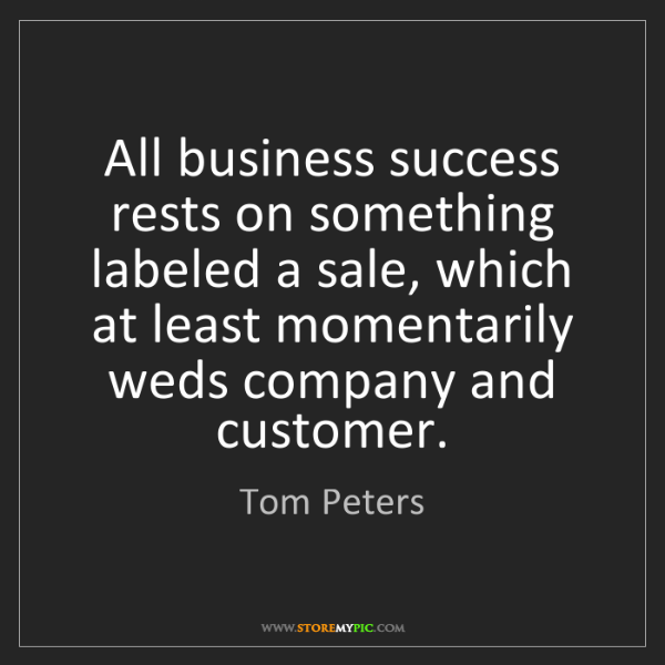 Tom Peters: All business success rests on something labeled a sale,...