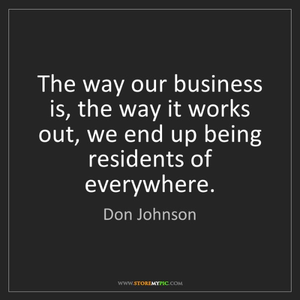 Don Johnson: The way our business is, the way it works out, we end...
