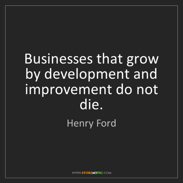 Henry Ford: Businesses that grow by development and improvement do...