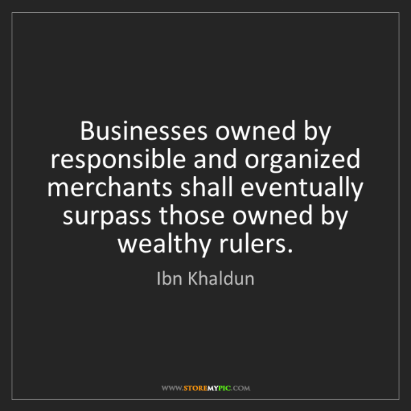 Ibn Khaldun: Businesses owned by responsible and organized merchants...