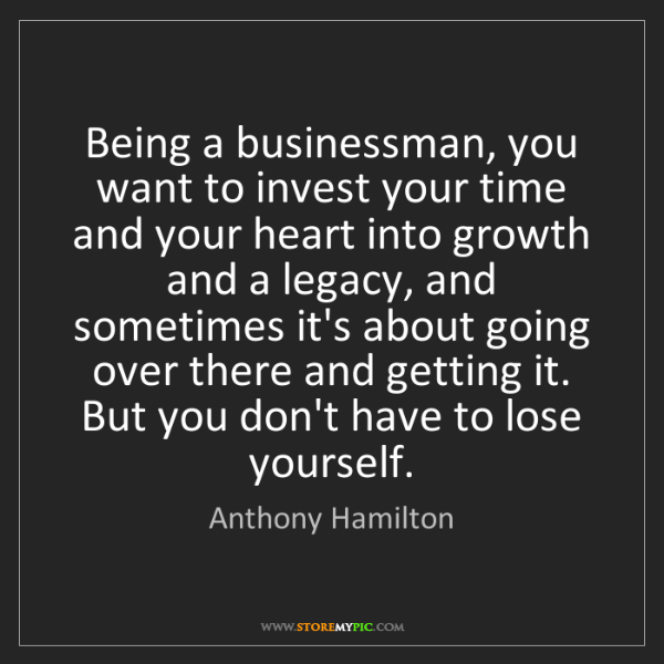 Anthony Hamilton: Being a businessman, you want to invest your time and...