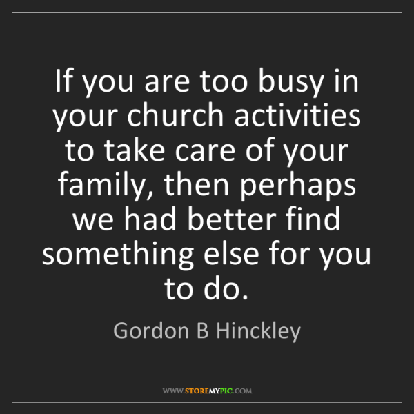 Gordon B Hinckley: If you are too busy in your church activities to take...