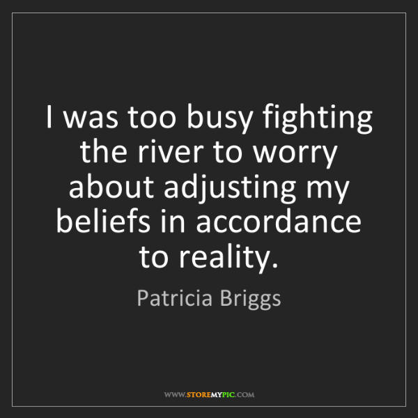 Patricia Briggs: I was too busy fighting the river to worry about adjusting...