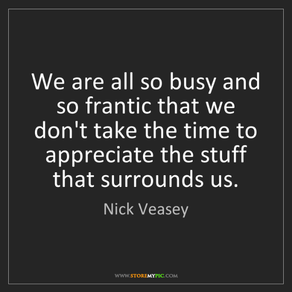 Nick Veasey: We are all so busy and so frantic that we don't take...