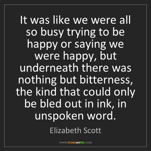 Elizabeth Scott: It was like we were all so busy trying to be happy or...