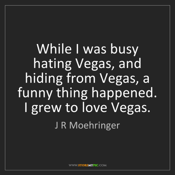 J R Moehringer: While I was busy hating Vegas, and hiding from Vegas,...