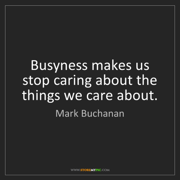 Mark Buchanan: Busyness makes us stop caring about the things we care...