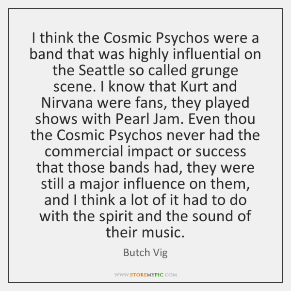 I think the Cosmic Psychos were a band that was highly influential ...