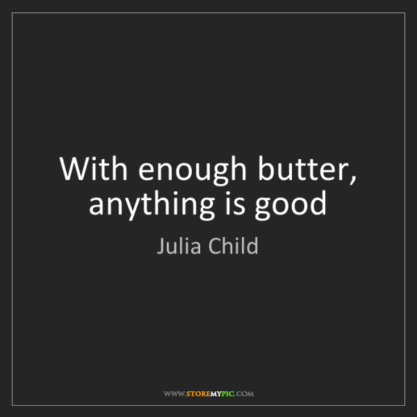 Julia Child: With enough butter, anything is good