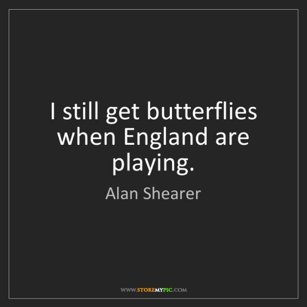 Alan Shearer: I still get butterflies when England are playing.