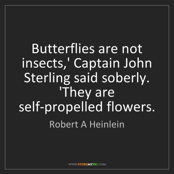 Robert A Heinlein: Butterflies are not insects,' Captain John Sterling said...